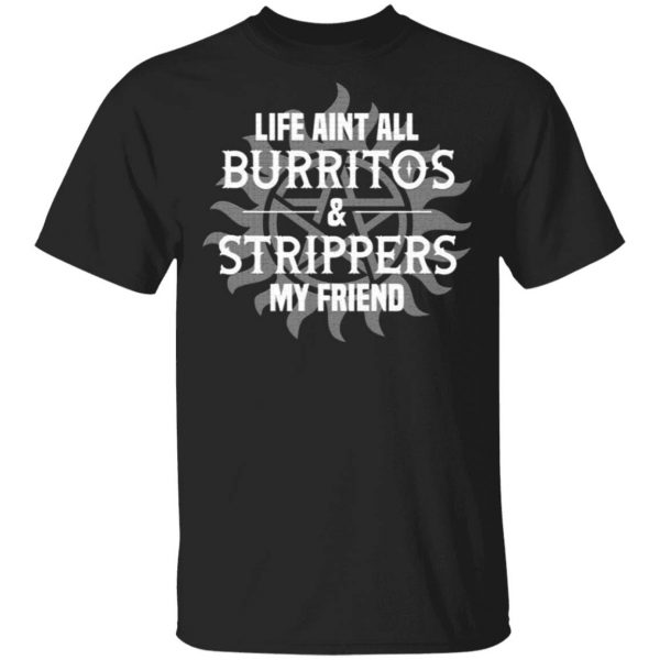 Life Aint All Burritos and Strippers My Friend T-Shirt