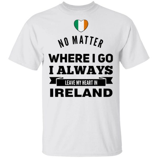 No Matter Where I Go I Always Leave My Heart In Ireland T-Shirt