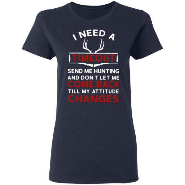 I need a timeout send me hunting and don't let me come back till my attitude changes T-Shirt