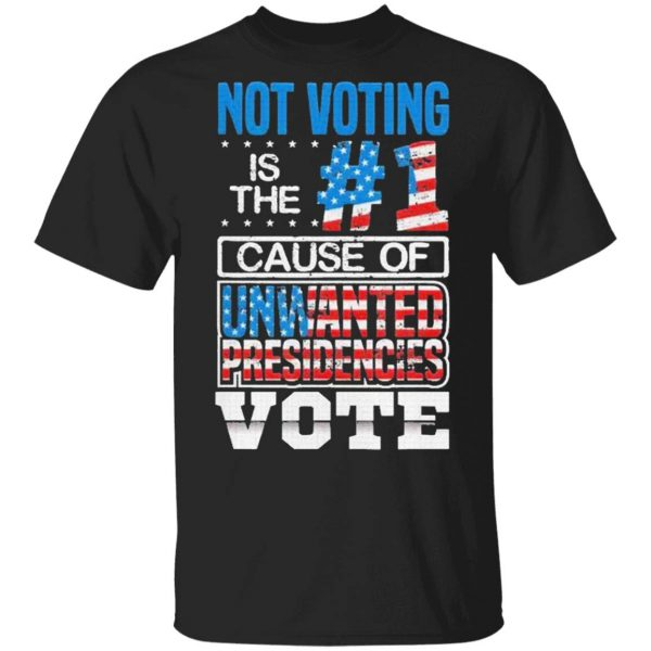 Not Voting Is The Number One Cause Of Unwanted Presidencies T-Shirt