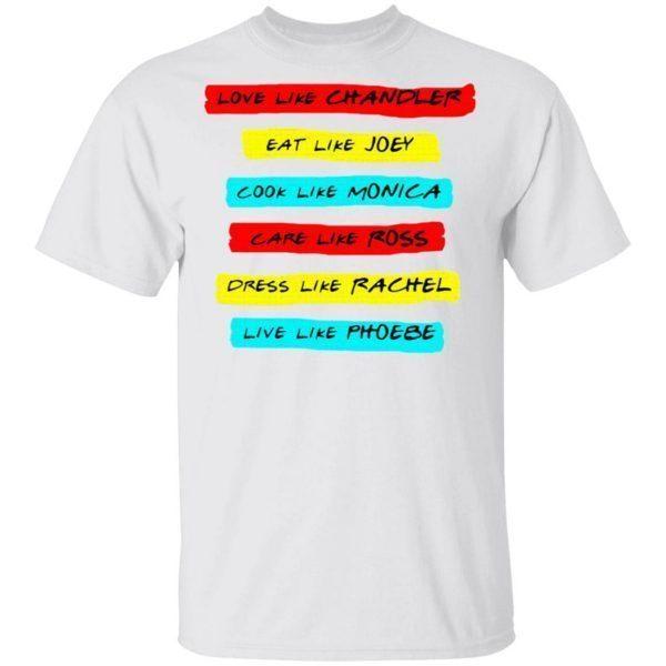 Love like chandler eat like joey cook like monica care like ros dress like rachel live like phoebe T-Shirt