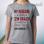 Best My Husband Thinks I'm Crazy But I'm Not The One Who Married Me T-Shirt