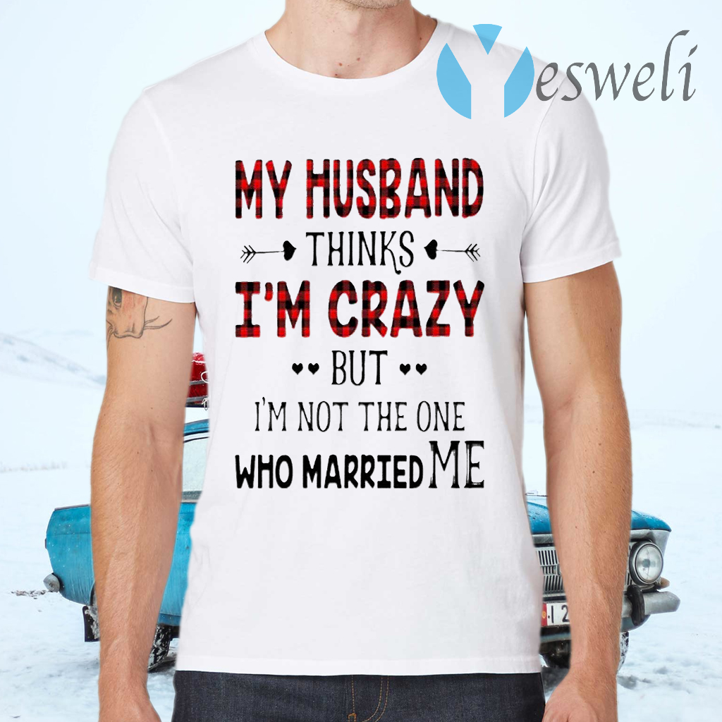 Best My Husband Thinks I'm Crazy But I'm Not The One Who Married Me T-Shirts