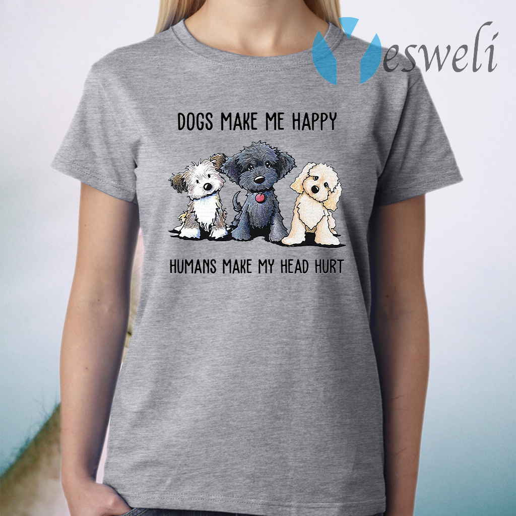 Dogs make Me happy humans make my head hurt T-Shirt