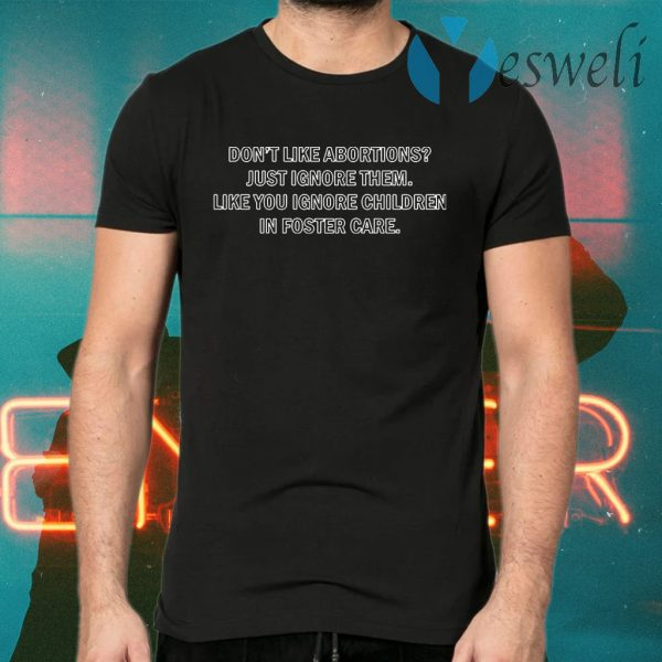 Don't Like Abourtions Just Ignore Them Like You Ignore Children In Foster Care T-Shirts