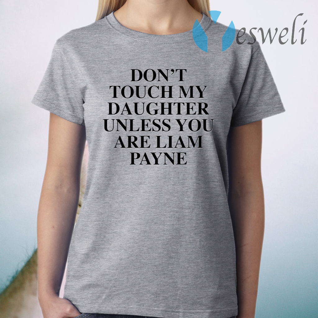 Dont touch my daughter unless you are Liam Payne T-Shirt