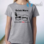 Drink More Because 2021 Will Be Worse T-Shirt