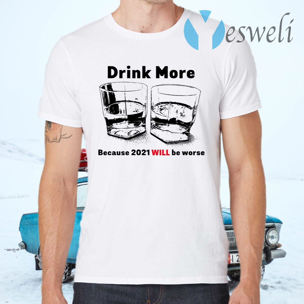 Drink More Because 2021 Will Be Worse T-Shirts