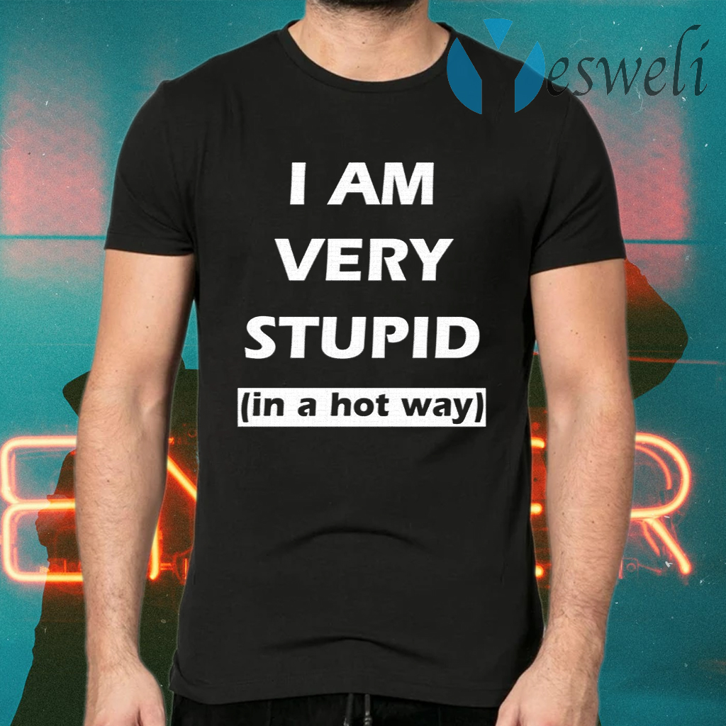 I Am Very Stupid (In A Hot Way) T-Shirts