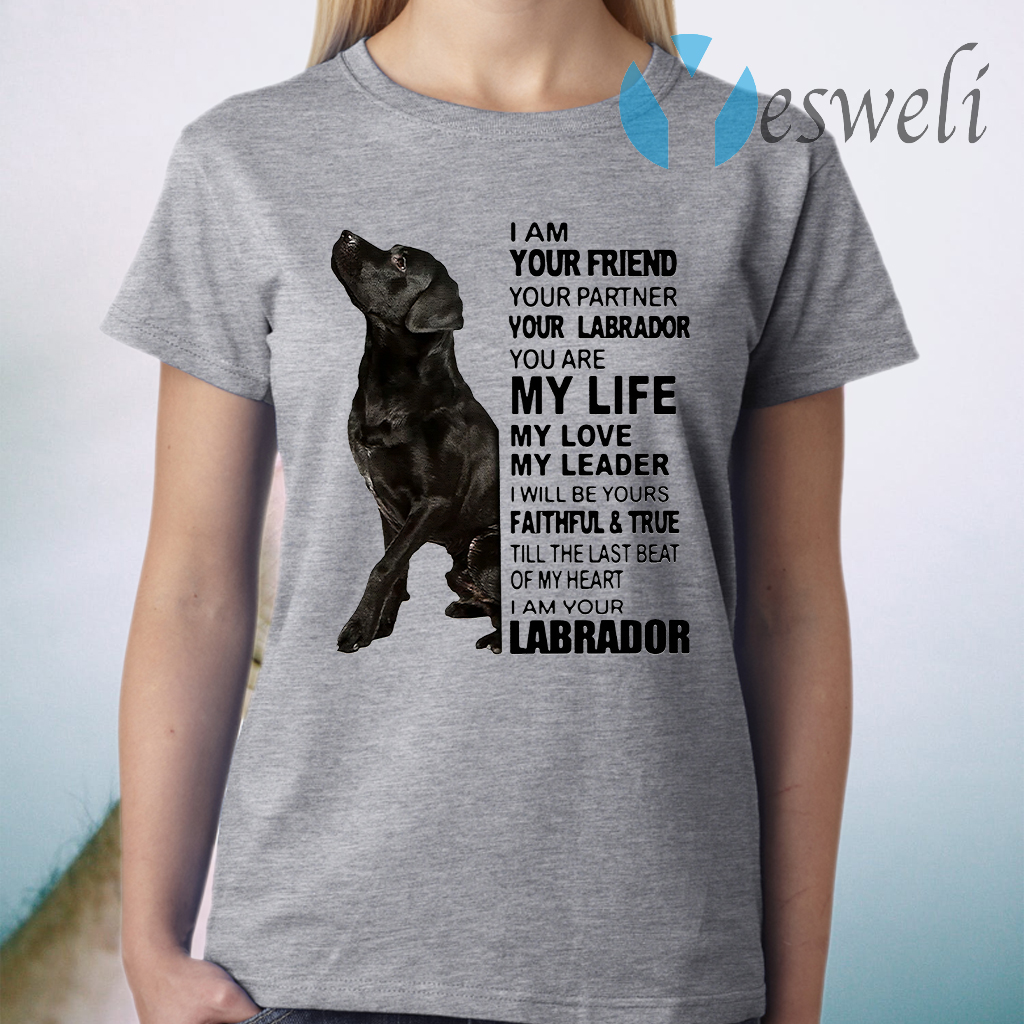 I Am Your Friend Your Partner Your Labrador You Are My Life My Love My Leader T-Shirt