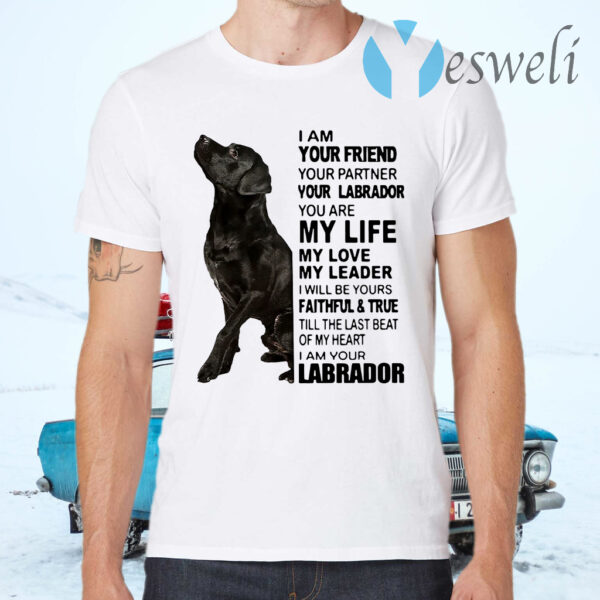 I Am Your Friend Your Partner Your Labrador You Are My Life My Love My Leader T-Shirts