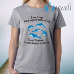 I Don't Care What Anyone Thinks Of Me Except Dolphins I Want Dolphins To Like Me T-Shirt