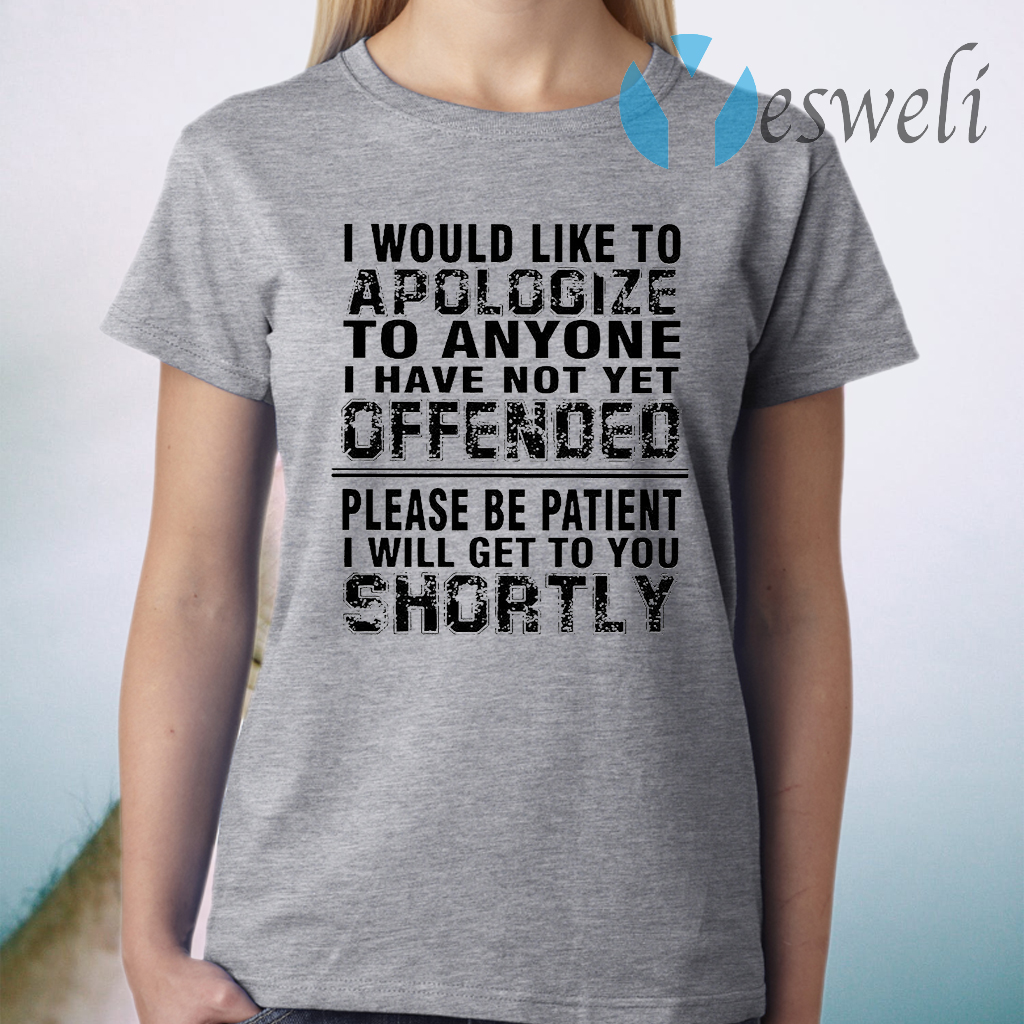 I Would Like To Apologize To Anyone I Have Not Yet Offended Please Be Patient I Will Get To You Shortly T-Shirt