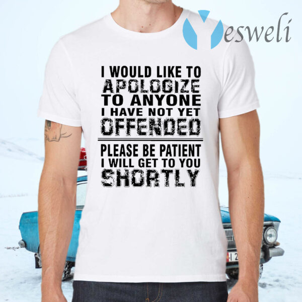 I Would Like To Apologize To Anyone I Have Not Yet Offended Please Be Patient I Will Get To You Shortly T-Shirts