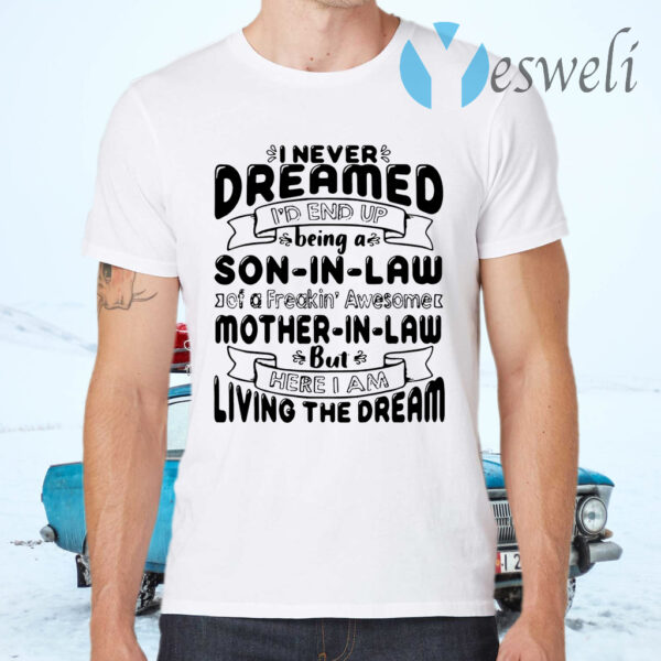 I never dreamed I'd end up being a son in law of a freakin'awesome mother in 'aw but here I am living the dream T-Shirts