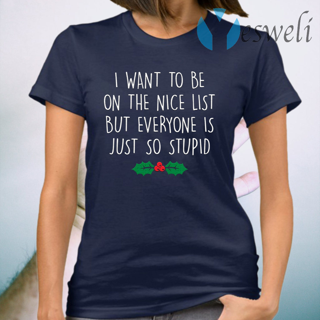 I want to be on the nice list but everyone is just so stupid T-Shirt