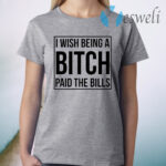 I wish being a bitch paid the bills T-Shirt