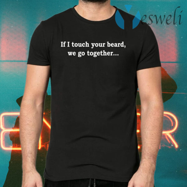 If I touch your beard we go together T-Shirts
