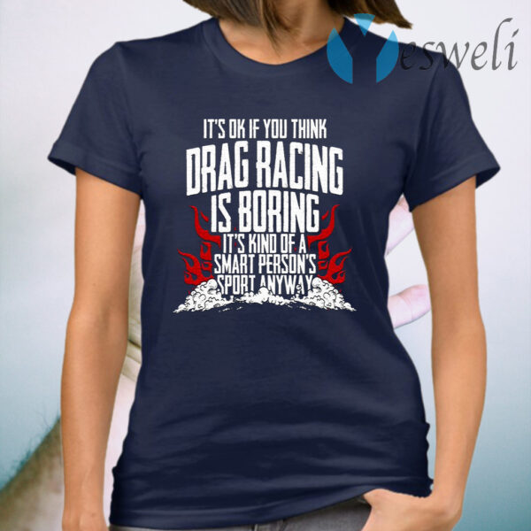 It's Ok If Your Think Drag Racing Is Boring It's Kind Of A Smart Person's Sport Anyway T-Shirt