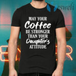 May Your Coffee Be Stronger Than Your Daughter's Attitude T-Shirts