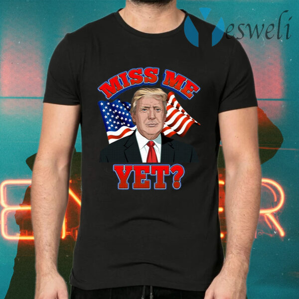 Miss Me Yet Trump Is Still My President Anti Biden Pro Trump 2020 T-Shirts