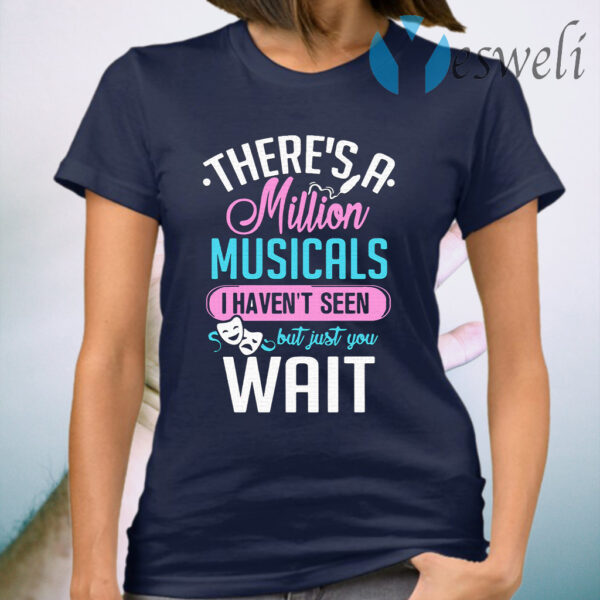 There's A Million Musicals I Haven't Seen But Just You Wait T-Shirt