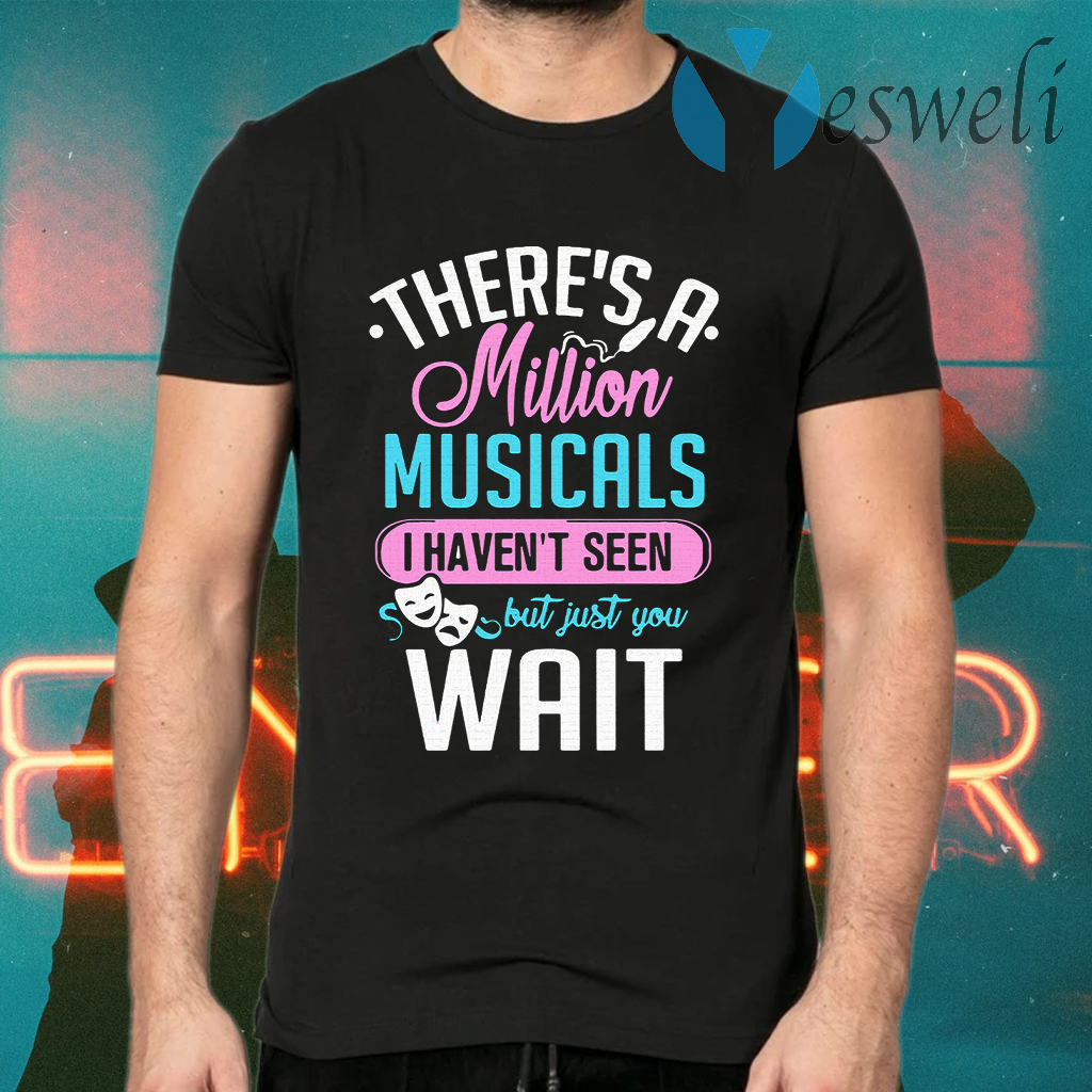 There's A Million Musicals I Haven't Seen But Just You Wait T-Shirts
