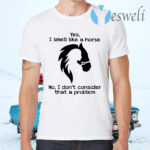Yes I Smell Like A Horse No I Don't Consider That A Problem T-Shirts