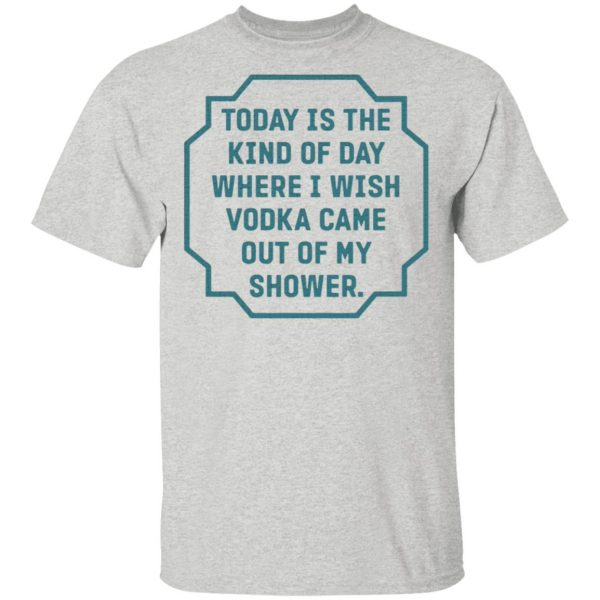 Today is the kind of day where I wish vodka came out of my shower T-Shirt