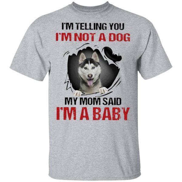 Siberian Husky I'm telling You I'm not a Dog My Mom said I'm a Baby T-Shirt