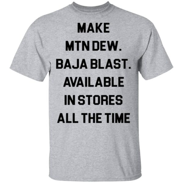 Make mtn dew baja blast available in stores all the time T-Shirt