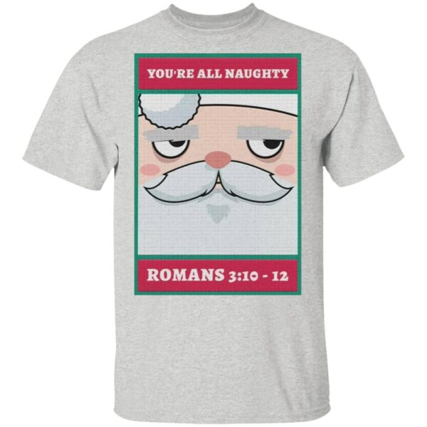 You're all naughty romans 3 10 12 Christmas T-Shirt
