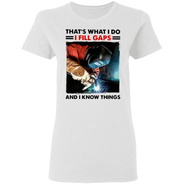 Welder That's What I Do I Fill Gaps And I Know Things T-Shirt