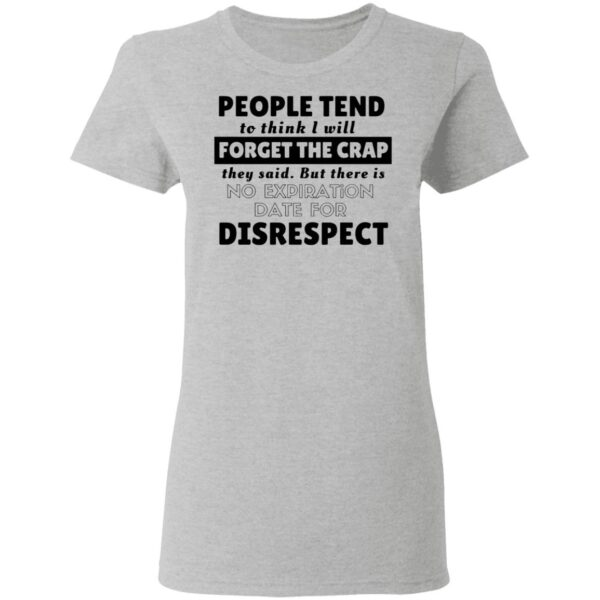 People tend to think I will forget the crap they said but there is no expiration date for disrespect T-Shirt