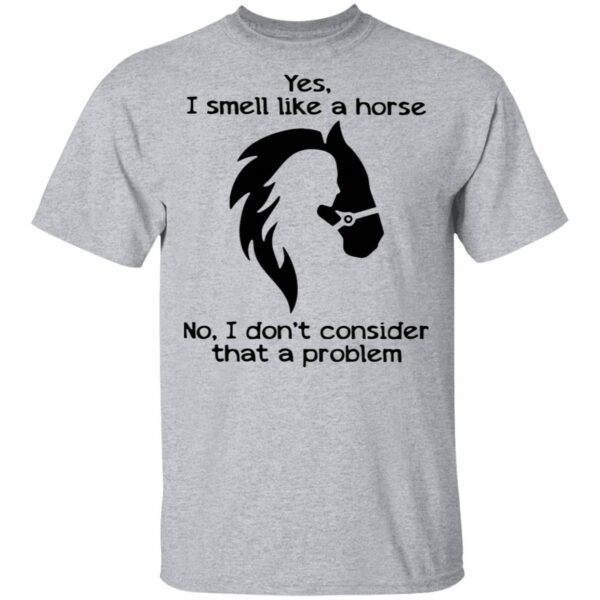 Yes I Smell Like A Horse No I Don't Consider That A Problem T-Shirt