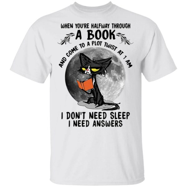 Black cat when you're halfway through a book and come to a plot twist at 1 am I don't need sleep I need answers T-Shirt
