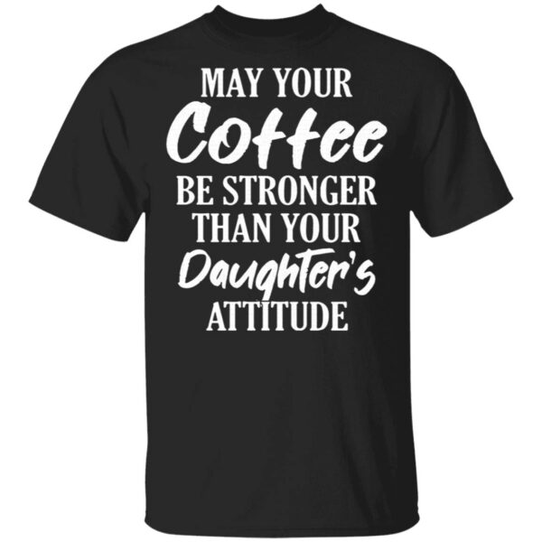 May Your Coffee Be Stronger Than Your Daughter's Attitude T-Shirt