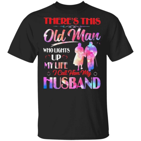 Theres This Old Man Who Lights Up My Life I Call Him My Husband T-Shirt