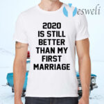 2020 IS Still Better Than My First Marriage T-Shirts