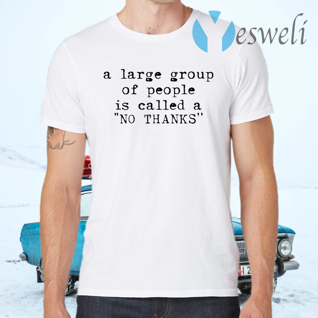 A large group of people is called a no thanks T-Shirts