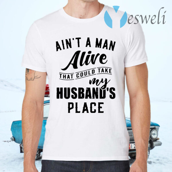 Ain't a man alive that could take my husband's place T-Shirts