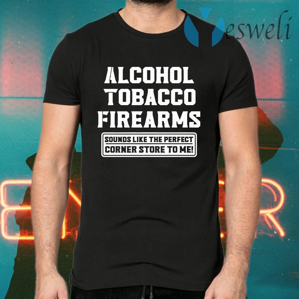 Alcohol tobacco firearms sounds like the perfect corner store to me T-Shirts