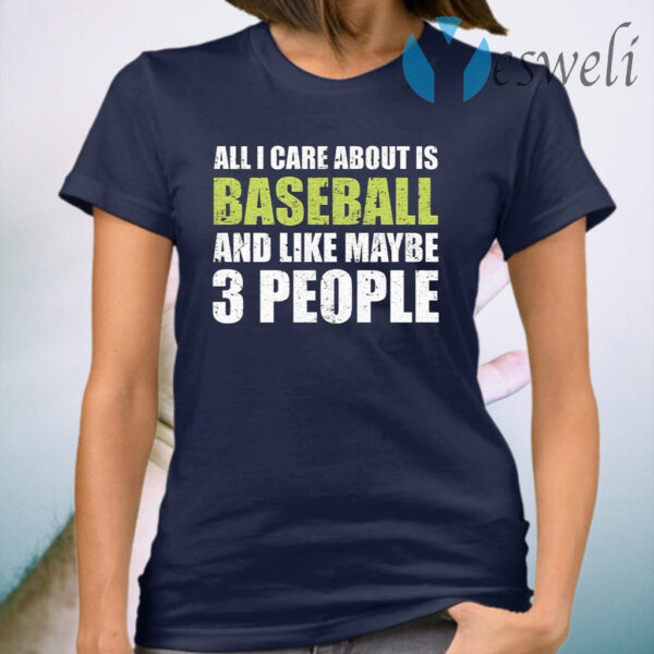 All I care about is baseball and like maybe 3 people T-Shirt