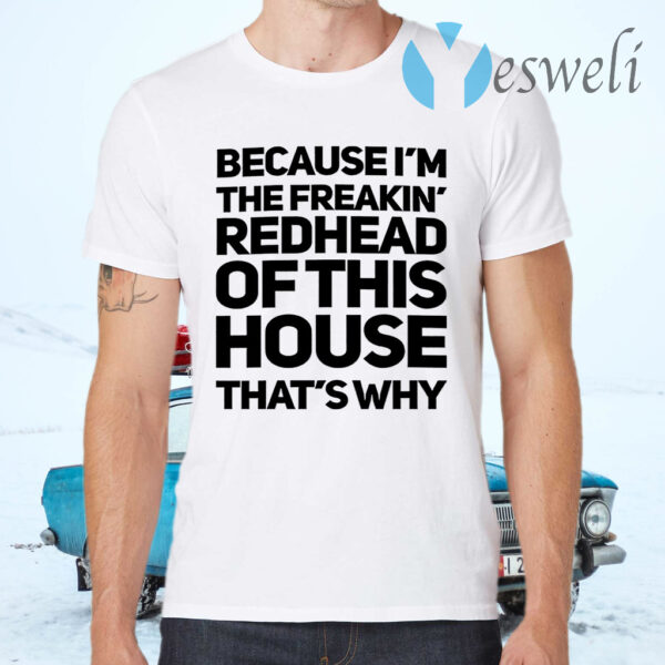 Because I'm The Freakin's Redhead Of This House That's Why T-Shirts