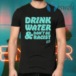 Drink Water Don't Be Racist T-Shirts