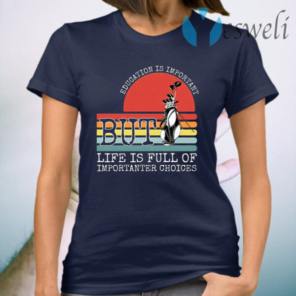 Golf education is important but life is full of important choices T-Shirt