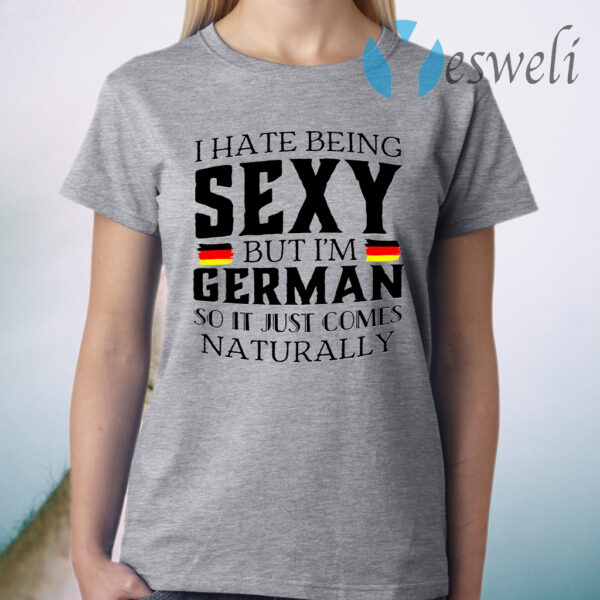 I Hate Being Sexy But I'm German So It Just Comes Naturally T-Shirt