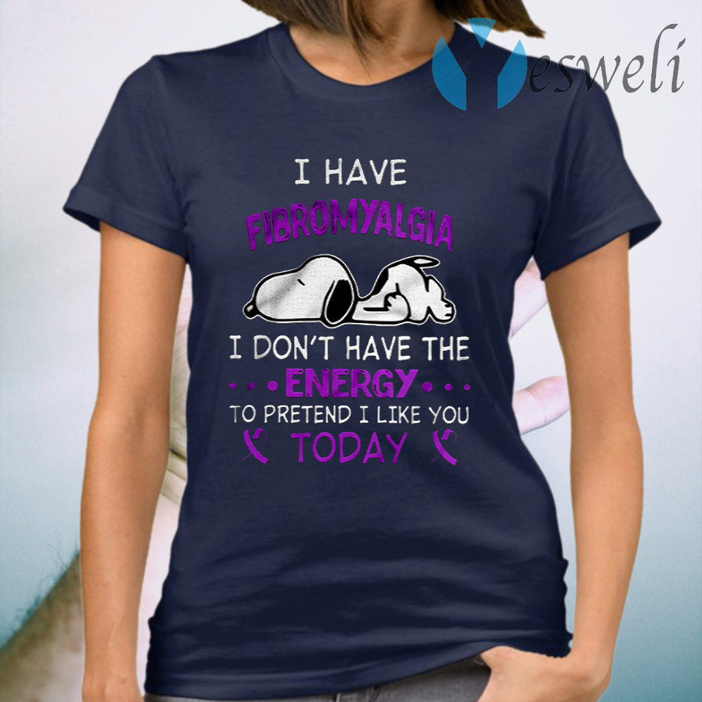 I Have Fibromyalgia I Don't Have The Energy To Pretend I Like You Today T-Shirt