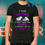 I Have Fibromyalgia I Don't Have The Energy To Pretend I Like You Today T-Shirts