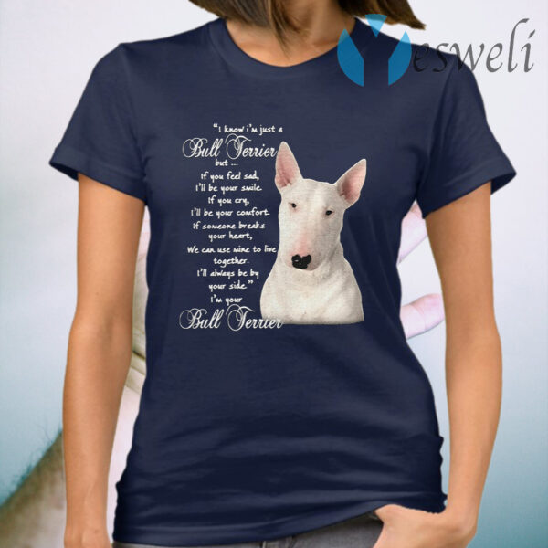 I Know I'm Just A Bull Terrier But If You Feel Sad T-Shirt